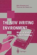 The new writing environment : writers at work in a world of technology