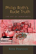 Philip Roth's rude truth : the art of immaturity