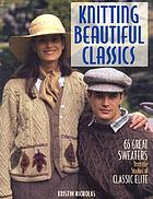 Knitting beautiful classics : 65 great sweaters from the studios of Classic Elite