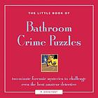 The little book of bathroom crime puzzles : two-minute forensic mysteries to challenge even the best amateur detectives