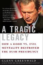 A tragic legacy : how a good vs. evil mentality destroyed the Bush presidency