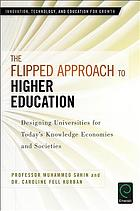 The flipped approach to higher education : designing universities for today's knowledge economies and societies