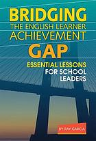 Bridging the English learner achievement gap : essential lessons for school leaders