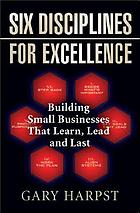 Six disciplines for excellence : building small businesses that learn, lead and last