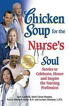 Chicken soup for the nurse's soul : stories to celebrate, honor, and inspire the nursing profession