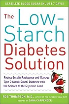 The low-starch diabetes solution : six steps to reduce insulin resistance and your adult-onset (type 2) diabetes with the science of the glycemic load
