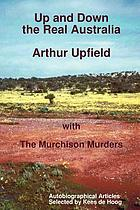 Up and down the real Australia Arthur Upfield : with the Murchison Murders