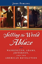 Setting the world ablaze Washington, Adams, Jefferson, and the American Revolution