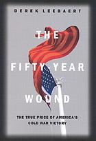The fifty-year wound : the true price of America's Cold War victory