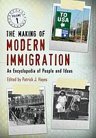 The making of modern immigration : an encyclopedia of people and ideas