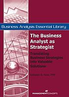 The business analyst as strategist : translating business strategies into valuable solutions