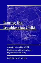 Taming the troublesome child : American families, child guidance, and the limits of psychiatric authority
