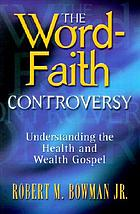 The word-faith controversy : understanding the health and wealth Gospel