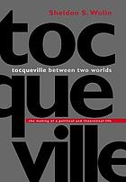 Tocqueville between two worlds : the making of a political and theoretical life
