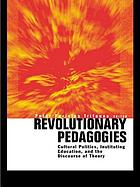 Revolutionary pedagogies : cultural politics, instituting education, and the discourse of theory