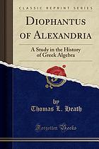 Diophantus of Alexandria, a study in the history of Greek algebra : with a supplement containing an account of Fermat's theorems and problems connected with Diophantine analysis and some solutions of Diophantine problems by Euler