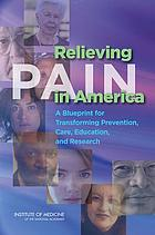 Relieving pain in America : a blueprint for transforming prevention, care, education, and research