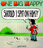 One big happy : Should I spit on him?!