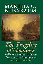 The fragility of goodness : luck and ethics in Greek tragedy and philosophy