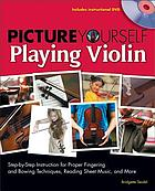Picture yourself playing violin : step-by-step instruction for proper fingering and bowing techniques, reading sheet music, and more