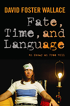 Fate, time, and language : an essay on free will : David Foster Wallace