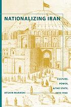 Nationalizing Iran : culture, power, and the state, 1870-1940