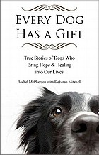 Every dog has a gift : true stories of dogs who bring hope & healing into our lives