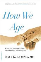 How We Age A Doctor's Journey into the Heart of Growing Old.
