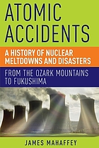 Atomic accidents : a history of nuclear meltdowns and disasters : from the Ozark Mountains to Fukushima