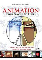 Animation from pencils to pixels : classical techniques for digital animators
