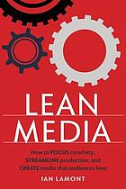Lean media : how to focus creativity, streamline production, and create media that audiences love