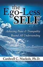 The ego-less self : achieving peace & tranquility beyond all understanding