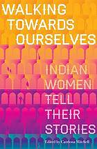 Walking towards ourselves : Indian women tell their stories