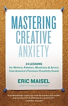 Mastering creative anxiety : twenty-four lessons for writers, painters, musicians, and actors from America's foremost creativity coach