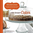 Cake keeper cakes : 100 simple recipes for extraordinary bundt cakes, pound cakes, snacking cakes, and other good-to-the-last-crumb treats