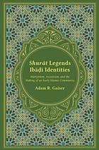 Shurāt legends Ibāḍī identities : martyrdom, asceticism, and the making of an early Islamic community