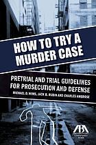 How to try a murder case : pretrial and trial guidelines for prosecution and defense