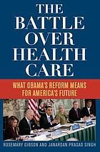The battle over health care : what Obama's reform means for America's future
