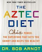 The Aztec diet : chia power : the superfood that gets you skinny and keeps you healthy