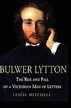 Bulwer Lytton : the rise and fall of a Victorian man of letters