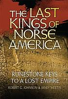 The last kings of Norse America : runestone keys to a lost empire