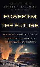 Powering the future : how we will (eventually) solve the energy crisis and fuel the civilization of tomorrow