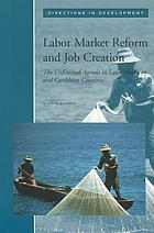 Labor Market Reform and Job Creation : The Unfinished Agenda in Latin American and Caribbean Countries.