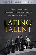 Latino talent : effective strategies to recruit, retain, and develop Hispanic professionals