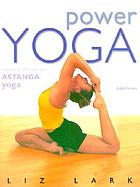 Power yoga : connect to the core with Astanga Vinyasa yoga