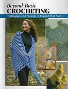 Beyond basic crocheting : techniques and projects to expand your skills