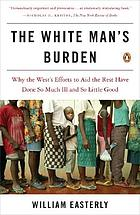 The white man's burden : why the West's efforts to aid the rest have done so much ill and so little good