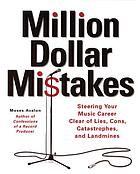 Million dollar mistakes : steering your music career clear of lies, cons, catastrophes, and landmines