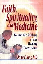 Faith, spirituality, and medicine : toward the making of the healing practitioner