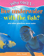 Why can't I live underwater with the fish? : and other questions about water